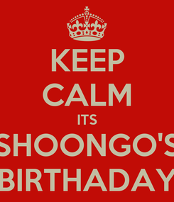 Poster: KEEP CALM ITS SHOONGO'S BIRTHADAY