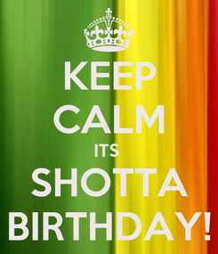 Poster: KEEP CALM ITS  SHOTTA BIRTHDAY!
