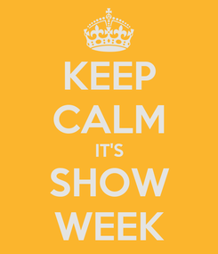 Poster: KEEP CALM IT'S SHOW WEEK