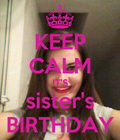 Poster: KEEP CALM IT'S sister's BIRTHDAY