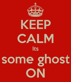 Poster: KEEP CALM Its some ghost ON