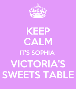Poster: KEEP CALM IT'S SOPHIA  VICTORIA'S SWEETS TABLE