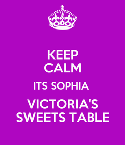 Poster: KEEP CALM ITS SOPHIA  VICTORIA'S SWEETS TABLE