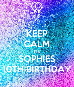 Poster: KEEP CALM ITS SOPHIES 10TH BIRTHDAY
