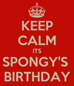 Poster: KEEP CALM ITS SPONGY'S  BIRTHDAY