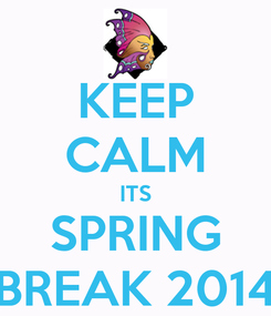 Poster: KEEP CALM ITS SPRING BREAK 2014