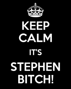 Poster: KEEP CALM IT'S STEPHEN BITCH!