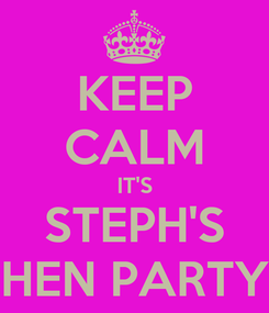 Poster: KEEP CALM IT'S STEPH'S HEN PARTY