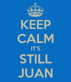 Poster: KEEP CALM IT'S STILL JUAN