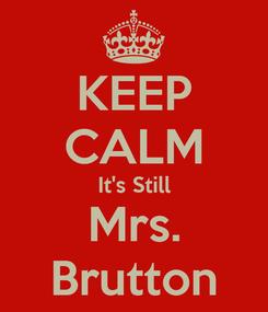 Poster: KEEP CALM It's Still Mrs. Brutton