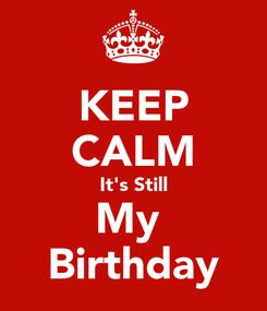 Poster: KEEP CALM It's Still My  Birthday