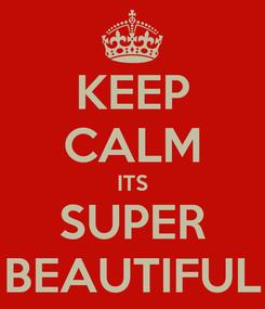 Poster: KEEP CALM ITS SUPER BEAUTIFUL