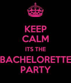 Poster: KEEP CALM ITS THE BACHELORETTE PARTY