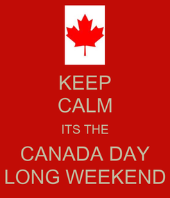 Poster: KEEP CALM ITS THE CANADA DAY LONG WEEKEND