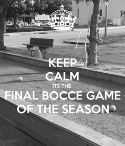 Poster: KEEP CALM ITS THE  FINAL BOCCE GAME OF THE SEASON