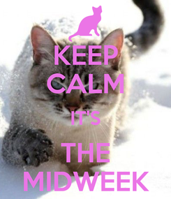 Poster: KEEP CALM IT'S THE MIDWEEK
