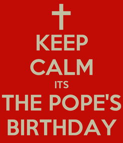 Poster: KEEP CALM ITS THE POPE'S BIRTHDAY