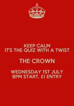 Poster: KEEP CALM IT'S THE QUIZ WITH A TWIST THE CROWN WEDNESDAY 1ST JULY 8PM START, £1 ENTRY