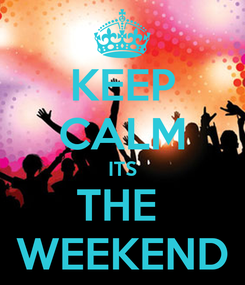 Poster: KEEP CALM ITS THE  WEEKEND