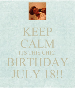 Poster: KEEP CALM ITS THIS CHIC  BIRTHDAY JULY 18!!