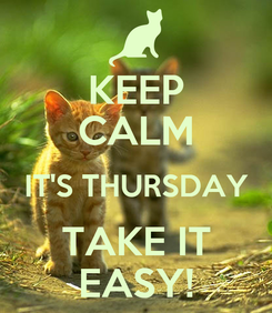 Poster: KEEP CALM IT'S THURSDAY TAKE IT EASY!