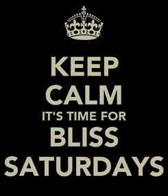 Poster: KEEP CALM IT'S TIME FOR BLISS SATURDAYS