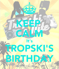 Poster: KEEP  CALM It's TROPSKI'S BIRTHDAY