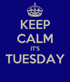 Poster: KEEP CALM IT'S TUESDAY