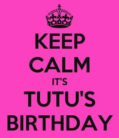 Poster: KEEP CALM IT'S TUTU'S BIRTHDAY