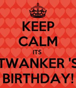 Poster: KEEP CALM ITS  TWANKER 'S BIRTHDAY!