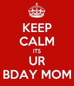 Poster: KEEP CALM ITS UR BDAY MOM