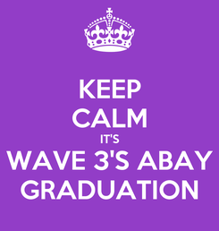 Poster: KEEP CALM IT'S WAVE 3'S ABAY GRADUATION