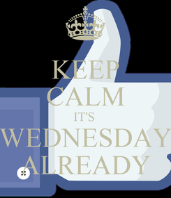 Poster: KEEP CALM IT'S  WEDNESDAY ALREADY