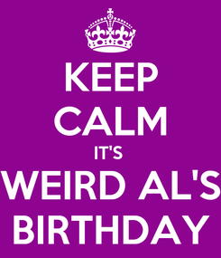 Poster: KEEP CALM IT'S  WEIRD AL'S BIRTHDAY