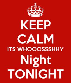 Poster: KEEP CALM ITS WHOOOSSSHHY Night TONIGHT