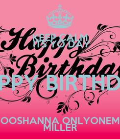 Poster: KEEP CALM  ITS YO DAY HAPPY BIRTHDAY TOOSHANNA ONLYONEME MILLER