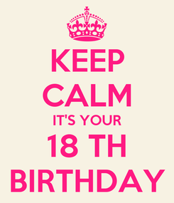 Poster: KEEP CALM IT'S YOUR 18 TH BIRTHDAY