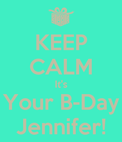 Poster: KEEP CALM It's Your B-Day Jennifer!