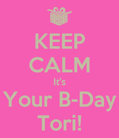 Poster: KEEP CALM It's Your B-Day Tori!