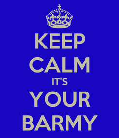 Poster: KEEP CALM IT'S YOUR BARMY
