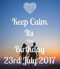Poster: Keep Calm Its  Your Birthday 23rd July 2017