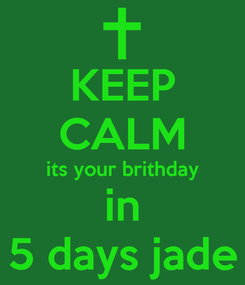 Poster: KEEP CALM its your brithday in 5 days jade