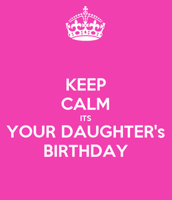 Poster: KEEP CALM ITS YOUR DAUGHTER's BIRTHDAY