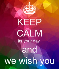 Poster: KEEP CALM its your day  and we wish you