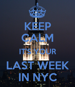 Poster: KEEP CALM IT'S YOUR LAST WEEK IN NYC
