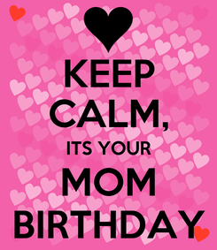 Poster: KEEP CALM, ITS YOUR MOM BIRTHDAY