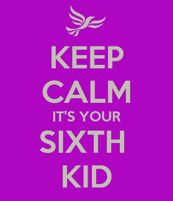 Poster: KEEP CALM IT'S YOUR SIXTH  KID