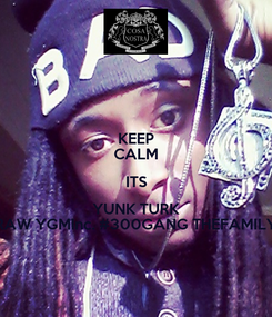 Poster: KEEP CALM ITS YUNK TURK RAW YGMInc. #300GANG THEFAMILY