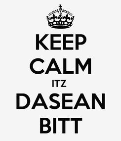 Poster: KEEP CALM ITZ  DASEAN BITT