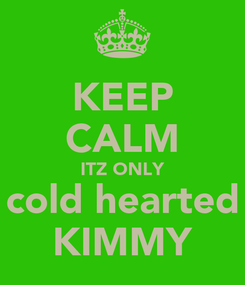 Poster: KEEP CALM ITZ ONLY cold hearted KIMMY